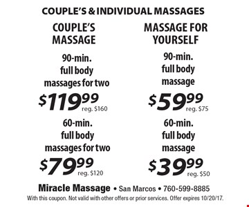 COUPLE'S & INDIVIDUAL MASSAGES. COUPLE'S MASSAGE. $119.99 90-min. full body massages for two. Reg. $160 OR $79.99 60-min. full body massages for two. Reg. $120 MASSAGE MASSAGE FOR YOURSELF. $59.99 90-min. full body massage. Reg. $75 OR $39.99 60-min. full body massage. Reg. $50. With this coupon. Not valid with other offers or prior services. Offer expires 10/20/17.