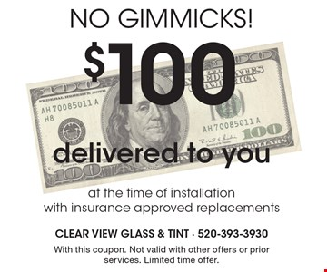 No Gimmicks! $100 delivered to you at the time of installation with insurance approved replacements. With this coupon. Not valid with other offers or prior services. Limited time offer.