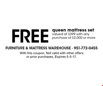 FREE queen mattress set valued at $399 with any purchase of $2,000 or more. With this coupon. Not valid with other offers or prior purchases. Expires 5-5-17.