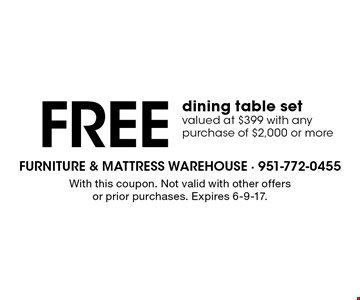 FREE dining table set valued at $399 with any purchase of $2,000 or more. With this coupon. Not valid with other offers or prior purchases. Expires 6-9-17.