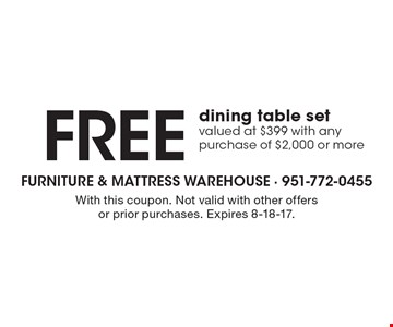 FREE dining table set. Valued at $399. With any purchase of $2,000 or more . With this coupon. Not valid with other offers or prior purchases. Expires 8-18-17.