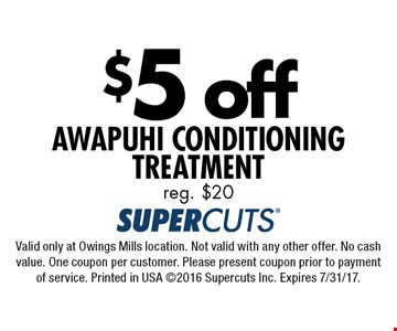 $5 off Awapuhi Conditioning Treatment. Reg. $20. Valid only at Owings Mills location. Not valid with any other offer. No cash value. One coupon per customer. Please present coupon prior to payment of service. Printed in USA 2016 Supercuts Inc. Expires 7/31/17.