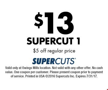 $13 Supercut 1 $5 off regular price. Valid only at Owings Mills location. Not valid with any other offer. No cash value. One coupon per customer. Please present coupon prior to payment of service. Printed in USA 2016 Supercuts Inc. Expires 7/31/17.