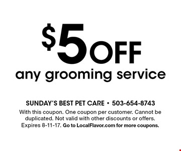 $5 off any grooming service. With this coupon. One coupon per customer. Cannot be duplicated. Not valid with other discounts or offers. Expires 8-11-17. Go to LocalFlavor.com for more coupons.