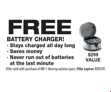 FREE battery charger! Stays charged all day long. Saves money. Never run out of batteries at the last minute. $299 value. Offer valid with purchase of ME-1 Hearing solution (pair). Offer expires 7/21/17.
