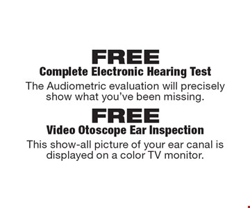 FREE Complete Electronic Hearing Test or  FREE Video Otoscope Ear Inspection. The Audiometric evaluation will precisely show what you've been missing. This show-all picture of your ear canal is displayed on a color TV monitor. .
