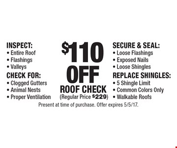 $110 off roof check (regular price $229). Inspect: entire roof, flashings, valleys. Check for:  clogged gutters, Animal nests, proper ventilation. Secure & seal: loose flashings, exposed nails, loose shingles. Replace shingles: 5 shingle limit, common colors only, walkable roofs . Present at time of purchase. Offer expires 5/5/17.
