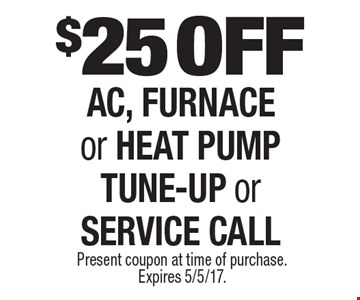 $25 off AC, furnace or heat pump tune-up or service call. Present coupon at time of purchase. Expires 5/5/17.