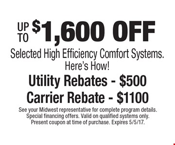 UP TO $1,600 OFF Selected High Efficiency Comfort Systems. Here's How! Utility Rebates - $500. Carrier Rebate - $1100. See your Midwest representative for complete program details. Special financing offers. Valid on qualified systems only. Present coupon at time of purchase. Expires 5/5/17.