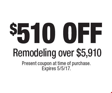 $510 off remodeling over $5,910. Present coupon at time of purchase. Expires 5/5/17.