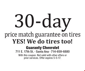 30-day price match guarantee on tires YES! We do tires too!. With this coupon. Not valid with other offers or prior services. Offer expires 5-5-17.
