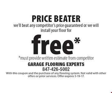 Free floor installation. We'll beat any competitor's price guaranteed or we will install your floor for free. Must provide written estimate from competitor. Superior Product, Superior Service. With this coupon and the purchase of any flooring system. Not valid with other offers or prior services. Offer expires 5-19-17.