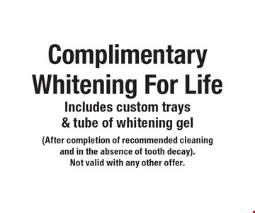 Complimentary Whitening For Life Includes custom trays & tube of whitening gel. (After completion of recommended cleaningand in the absence of tooth decay).Not valid with any other offer.