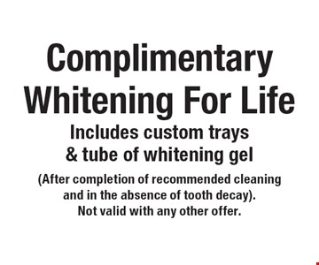 Complimentary Whitening For Life Includes custom trays & tube of whitening gel (After completion of recommended cleaning and in the absence of tooth decay). Not valid with any other offer. .