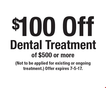 $100 Off Dental Treatment of $500 or more. (Not to be applied for existing or ongoing treatment.) Offer expires 7-5-17.