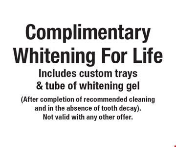 Complimentary Whitening For Life - Includes custom trays & tube of whitening gel (After completion of recommended cleaning and in the absence of tooth decay). Not valid with any other offer.