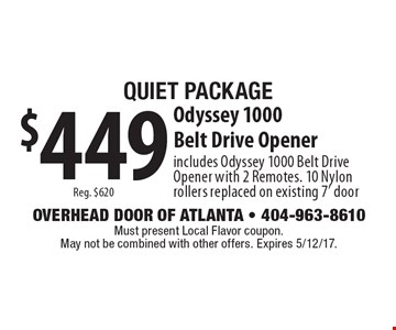 Quiet Package $449Reg. $620 Odyssey 1000 Belt Drive Opener includes Odyssey 1000 Belt Drive Opener with 2 Remotes. 10 Nylon rollers replaced on existing 7' door. Must present Local Flavor coupon. May not be combined with other offers. Expires 5/12/17.