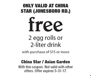 ONLY VALID AT CHINA STAR (JONESBORO RD.) Free 2 egg rolls or 2-liter drink with purchase of $15 or more. With this coupon. Not valid with other offers. Offer expires 5-31-17.