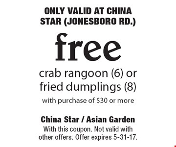 ONLY VALID AT CHINA STAR (JONESBORO RD.) Free crab rangoon (6) or fried dumplings (8) with purchase of $30 or more. With this coupon. Not valid with other offers. Offer expires 5-31-17.
