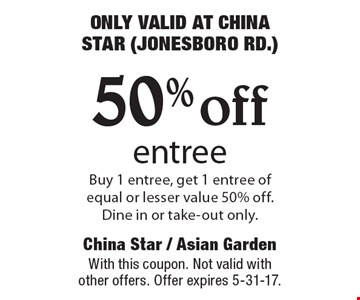 ONLY VALID AT CHINA STAR (JONESBORO RD.) 50% off entree Buy 1 entree, get 1 entree of equal or lesser value 50% off. Dine in or take-out only.. With this coupon. Not valid with other offers. Offer expires 5-31-17.