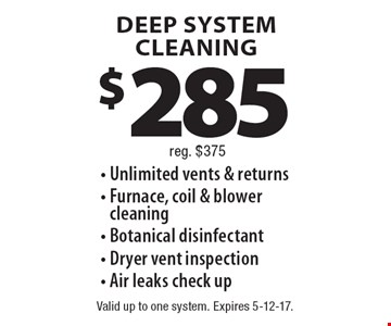 DEEP SYSTEM CLEANING $285  - Unlimited vents & returns - Furnace, coil & blower cleaning - Botanical disinfectant - Dryer vent inspection - Air leaks check up, reg. $375. Valid up to one system. Expires 5-12-17.