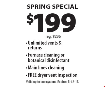 SPRING SPECIAL $199 - Unlimited vents & returns - Furnace cleaning or botanical disinfectant - Main lines cleaning - FREE dryer vent inspection reg. $265. Valid up to one system. Expires 5-12-17.