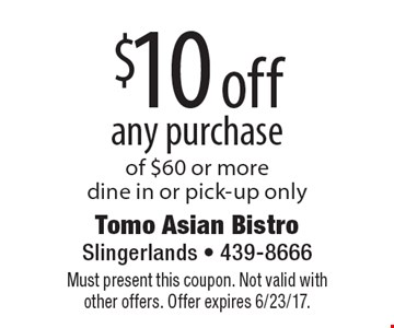 $10 off any purchase of $60 or more. Dine in or pick-up only. Must present this coupon. Not valid with other offers. Offer expires 6/23/17.