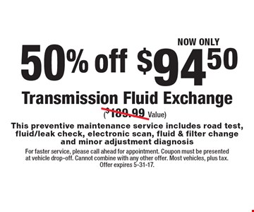 NOW ONLY $94.50. 50% off. Transmission Fluid Exchange ($189.99 Value). This preventive maintenance service includes road test, fluid/leak check, electronic scan, fluid & filter change and minor adjustment diagnosis. For faster service, please call ahead for appointment. Coupon must be presented at vehicle drop-off. Cannot combine with any other offer. Most vehicles, plus tax. Offer expires 5-31-17.