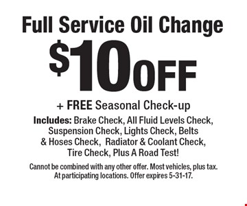 $10off Full Service Oil Change + FREE Seasonal Check-up Includes: Brake Check, All Fluid Levels Check, Suspension Check, Lights Check, Belts & Hoses Check,Radiator & Coolant Check, Tire Check, Plus A Road Test! . Cannot be combined with any other offer. Most vehicles, plus tax. At participating locations. Offer expires 5-31-17.