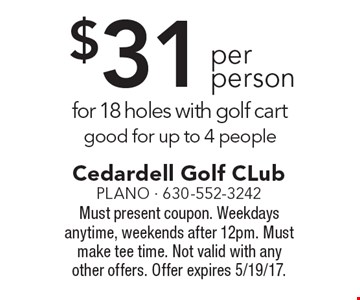 $31 per person for 18 holes with golf cart good for up to 4 people. Must present coupon. Weekdays anytime, weekends after 12pm. Must make tee time. Not valid with any other offers. Offer expires 5/19/17.