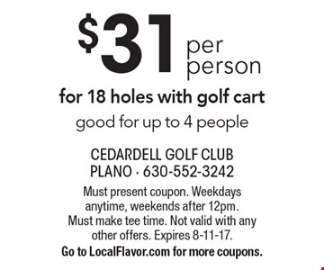 $31 per person for 18 holes with golf cart good for up to 4 people. Must present coupon. Weekdays anytime, weekends after 12pm. Must make tee time. Not valid with any other offers. Expires 8-11-17. Go to LocalFlavor.com for more coupons.