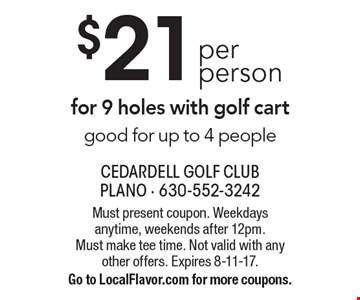 $21 per person for 9 holes with golf cart good for up to 4 people. Must present coupon. Weekdays anytime, weekends after 12pm. Must make tee time. Not valid with any other offers. Expires 8-11-17. Go to LocalFlavor.com for more coupons.