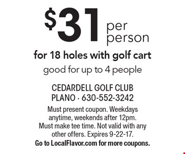 $31 per person for 18 holes with golf car. Good for up to 4 people. Must present coupon. Weekdays anytime, weekends after 12pm. Must make tee time. Not valid with any other offers. Expires 9-22-17. Go to LocalFlavor.com for more coupons.