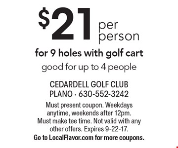 $21 per person for 9 holes with golf cart. Good for up to 4 people. Must present coupon. Weekdays anytime, weekends after 12pm. Must make tee time. Not valid with any other offers. Expires 9-22-17. Go to LocalFlavor.com for more coupons.