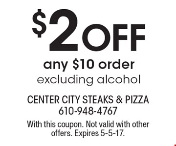 $2 Off any $10 order excluding alcohol. With this coupon. Not valid with other offers. Expires 5-5-17.