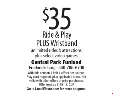 $35 Ride & Play PLUS Wristband unlimited rides & attractions plus select video games. With this coupon. Limit 4 offers per coupon. Play card required, plus applicable taxes. Not valid with other offers or prior purchases. Offer expires 8-25-17. CLPGo to LocalFlavor.com for more coupons.