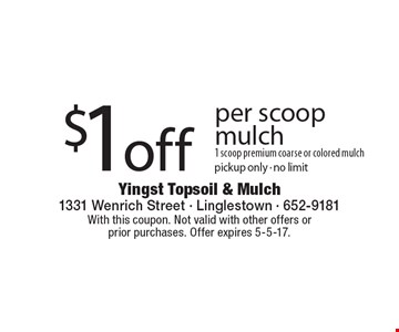 $1 off per scoop mulch. 1 scoop premium coarse or colored mulch. Pickup only. No limit. With this coupon. Not valid with other offers or prior purchases. Offer expires 5-5-17.