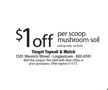 $1 off per scoop mushroom soil. Pickup only. No limit. With this coupon. Not valid with other offers or prior purchases. Offer expires 5-5-17.