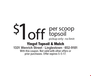 $1 off per scoop topsoil. Pickup only. No limit. With this coupon. Not valid with other offers or prior purchases. Offer expires 5-5-17.