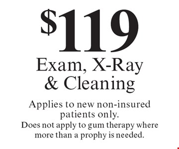 $119 Exam, X-Ray & Cleaning Applies to new non-insured patients only. Does not apply to gum therapy where more than a prophy is needed. Offers expire in 4 weeks. Cannot be combined with any other discount. Reduced fee plan, and/or promotional price offering.