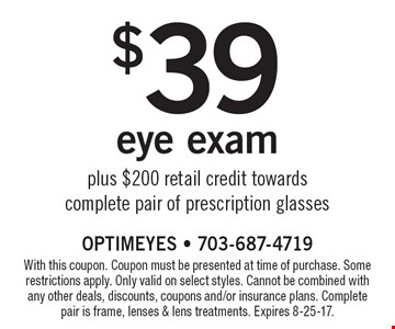 $39 eye exam plus $200 retail credit towards complete pair of prescription glasses. With this coupon. Coupon must be presented at time of purchase. Some restrictions apply. Only valid on select styles. Cannot be combined with any other deals, discounts, coupons and/or insurance plans. Complete pair is frame, lenses & lens treatments. Expires 8-25-17.