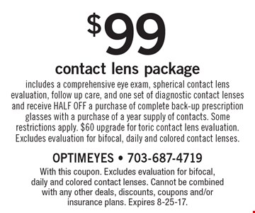 $99 contact lens package includes a comprehensive eye exam, spherical contact lens evaluation, follow up care, and one set of diagnostic contact lenses and receive HALF OFF a purchase of complete back-up prescription glasses with a purchase of a year supply of contacts. Some restrictions apply. $60 upgrade for toric contact lens evaluation. Excludes evaluation for bifocal, daily and colored contact lenses. With this coupon. Excludes evaluation for bifocal, daily and colored contact lenses. Cannot be combined with any other deals, discounts, coupons and/or insurance plans. Expires 8-25-17.