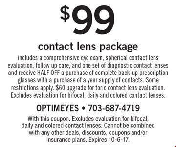 $99 contact lens package. Includes a comprehensive eye exam, spherical contact lens evaluation, follow up care, and one set of diagnostic contact lenses and receive HALF OFF a purchase of complete back-up prescription glasses with a purchase of a year supply of contacts. Some restrictions apply. $60 upgrade for toric contact lens evaluation. Excludes evaluation for bifocal, daily and colored contact lenses. With this coupon. Excludes evaluation for bifocal, daily and colored contact lenses. Cannot be combined with any other deals, discounts, coupons and/or insurance plans. Expires 10-6-17.