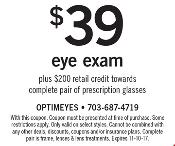 $39 eye exam plus $200 retail credit towards complete pair of prescription glasses. With this coupon. Coupon must be presented at time of purchase. Some restrictions apply. Only valid on select styles. Cannot be combined with any other deals, discounts, coupons and/or insurance plans. Complete pair is frame, lenses & lens treatments. Expires 11-10-17.