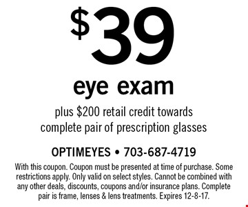$39 eye exam plus $200 retail credit towards complete pair of prescription glasses. With this coupon. Coupon must be presented at time of purchase. Some restrictions apply. Only valid on select styles. Cannot be combined with any other deals, discounts, coupons and/or insurance plans. Complete pair is frame, lenses & lens treatments. Expires 12-8-17.