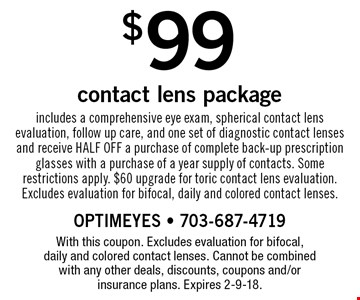 $99 contact lens package. Includes a comprehensive eye exam, spherical contact lens evaluation, follow up care, and one set of diagnostic contact lenses and receive HALF OFF a purchase of complete back-up prescription glasses with a purchase of a year supply of contacts. Some restrictions apply. $60 upgrade for toric contact lens evaluation. Excludes evaluation for bifocal, daily and colored contact lenses.. With this coupon. Excludes evaluation for bifocal, daily and colored contact lenses. Cannot be combined with any other deals, discounts, coupons and/or insurance plans. Expires 2-9-18.