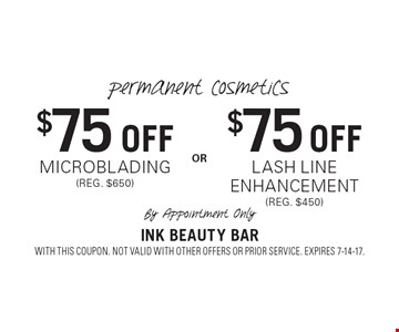 Permanent Cosmetics $75 Off microblading (reg. $650) or $75 Off lash line enhancement (reg. $450). By Appointment Only. By Appointment Only. With this coupon. Not valid with other offers or prior service. Expires 7-14-17.