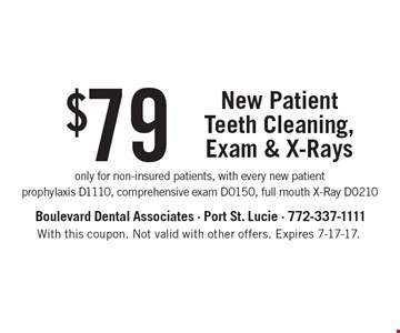 $79 New Patient Teeth Cleaning, Exam & X-Rays. Only for non-insured patients, with every new patient. Prophylaxis D1110, comprehensive exam D0150, full mouth X-Ray D0210. With this coupon. Not valid with other offers. Expires 7-17-17.