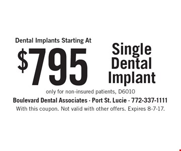 Dental Implants Starting At $795. Single Dental Implant only for non-insured patients, D6010. With this coupon. Not valid with other offers. Expires 8-7-17.