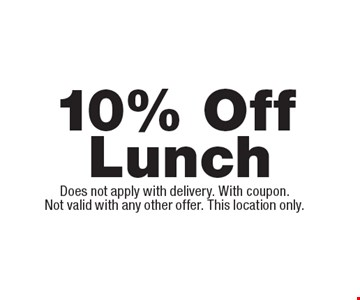 10% Off Lunch. Does not apply with delivery. With coupon.Not valid with any other offer. This location only.